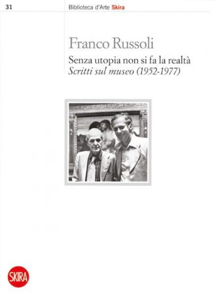 <strong>Franco Russoli</strong> <br>Senza utopia non si fa la realtà<br><em>Scritti sul museo (1952-1977)</em>