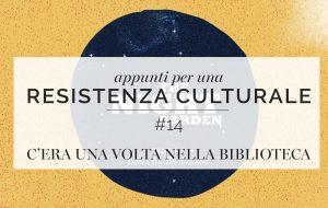 Appunti per una resistenza culturale #14<br>C'era una volta nella biblioteca