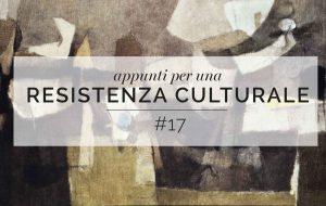 Appunti per una resistenza culturale #17