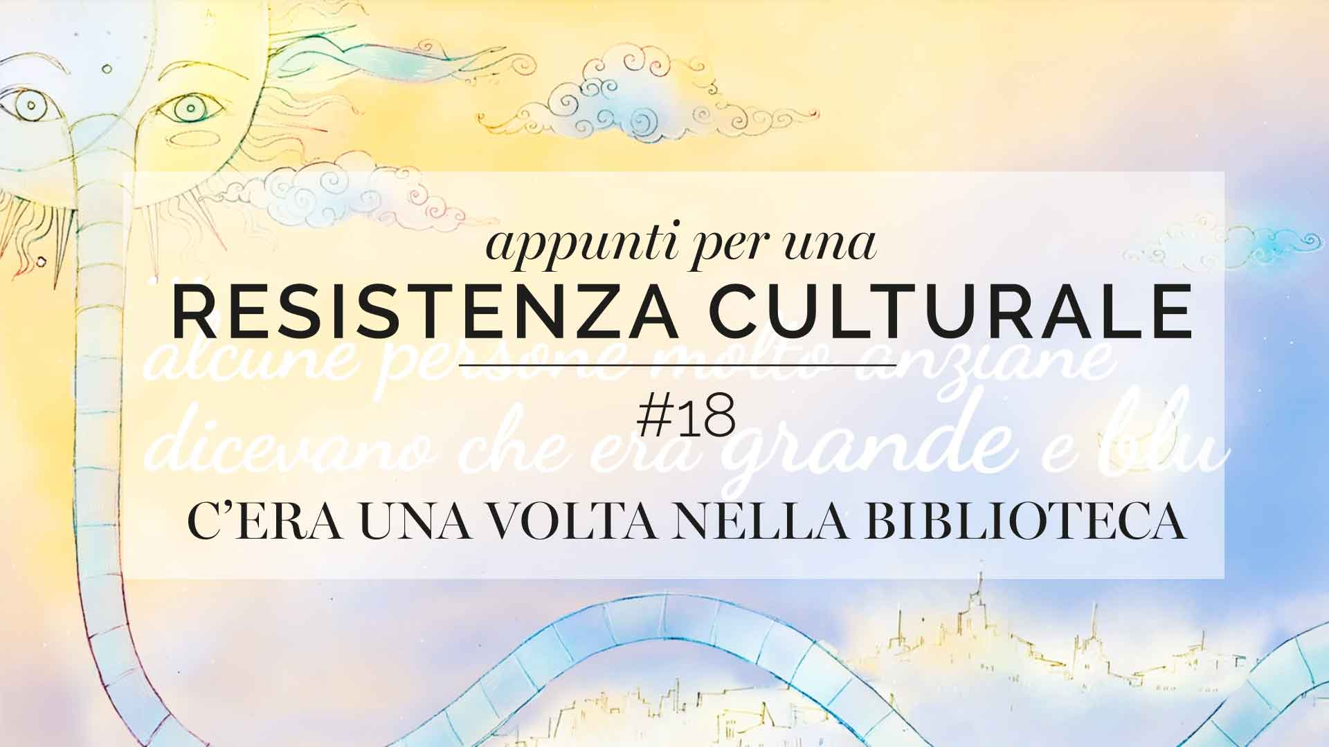 Appunti per una resistenza culturale #18<br>Once upon a time in the library